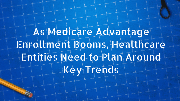 As Medicare Advantage Enrollment Booms, Healthcare Entities Need to Plan Around Key Trends