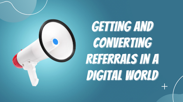 Getting and Converting Referrals in a Digital World-1