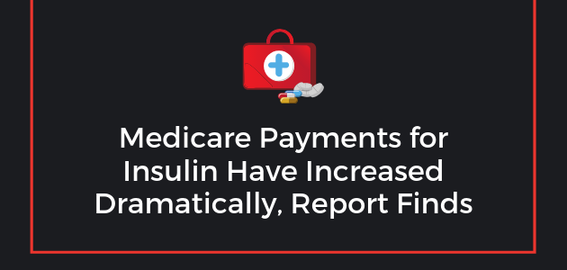 Medicare Payments for Insulin Have Increased Dramatically, Report Finds
