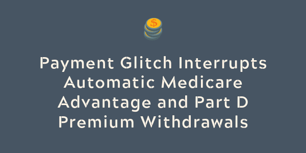 Payment Glitch Interrupts Automatic Medicare Advantage and Part D Premium Withdrawals