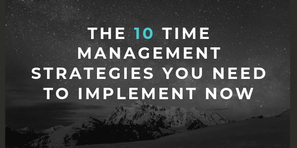 The 10 Time Management Strategies You Need to Implement Now